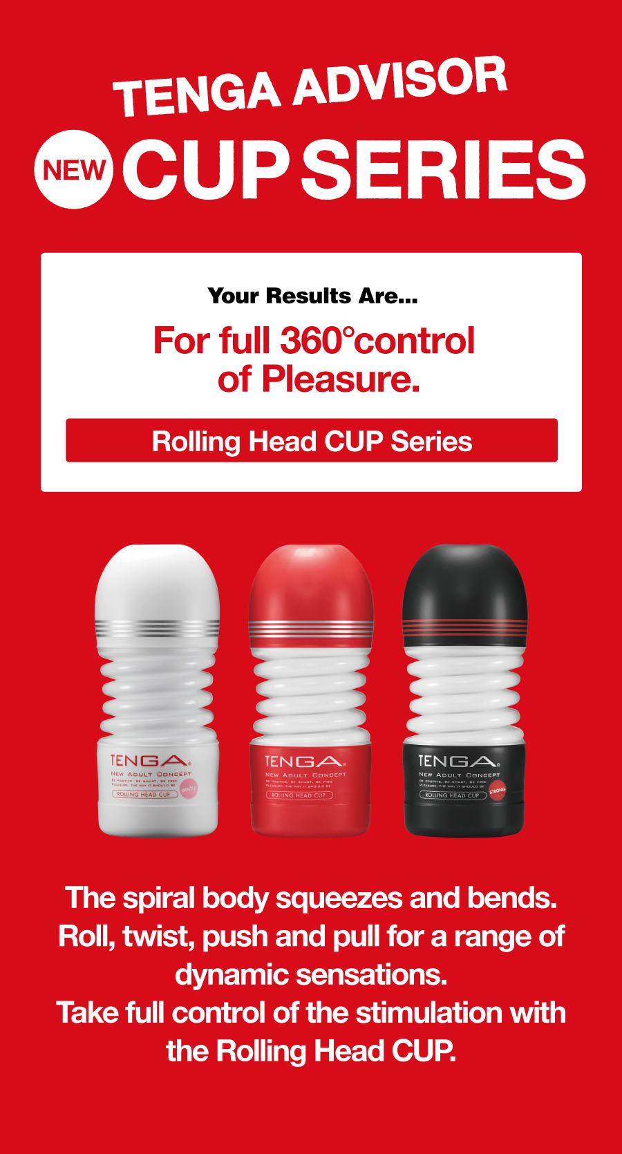 TENGA ADVISOR NEW CUP SERIES Your Results Are... For full 360° control of Pleasure. Rolling Head CUP Series The spiral body squeezes and bends. Roll, twist, push and pull for a range of dynamic sensations. Take full control of the stimulation with the Rolling Head CUP.